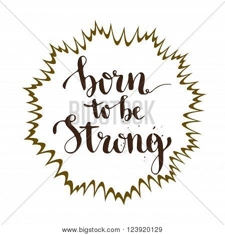 Born to be strong. Inspirational and motivation calligraphic card. Vector lettering.