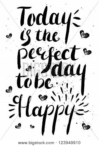 Today is the perfect day to be happy -  hand painted modern ink calligraphy with rough edges. Inspirational motivational quote isolated on the ink texture background.