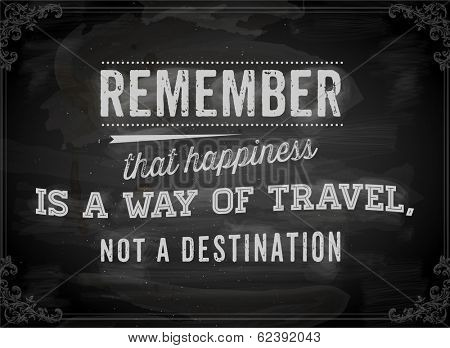 "Quote Typographical Background, vector design. ""Remember that happiness is a way of travel, not a destination"". Chalkboard background. Black illustration variant."