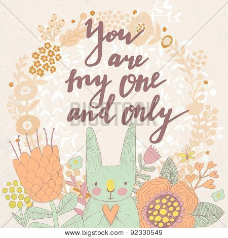 You are my one and only. Sweet romantic card in vector. Awesome flowers and hare made with outline in bright colors. Bright romantic card with summer flowers, lovely rabbit and modern wreath