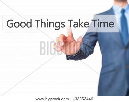 Good Things Take Time - Businessman Hand Pressing Button On Touch Screen Interface.