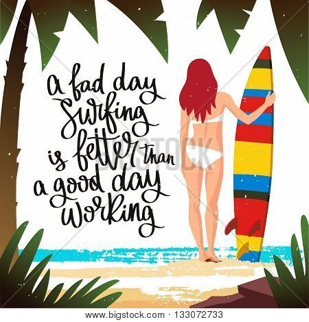 The girl - the surfer holding a surfboard. Vector illustration. Beautiful summer background with palm trees the sea and the beach. Bad day surfing is better than a good day working. The trend calligraphy.