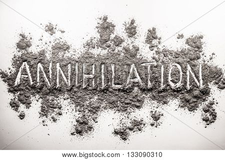 Word annihilation written in chaos of grey ash dust dirt