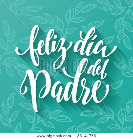 Feliz Dia del Padre lettering for greeting card. Spanish Father Day hand drawn calligraphy leaf flourish lettering. Vector floral leaves paisley pattern on green blue background wallpaper.