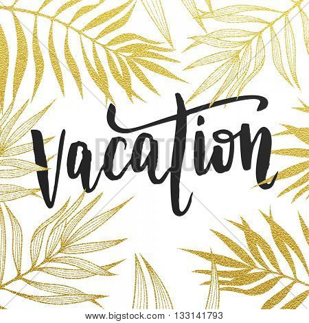 Vacation summer quote with gold glitter tropic palm leaves background. Hand drawn black calligraphy lettering title.
