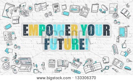 Empower Your Future Concept. Empower Your Future Drawn on White Wall. Empower Your Future in Multicolor. Doodle Design. Modern Style Illustration. Line Style Illustration. White Brick Wall.