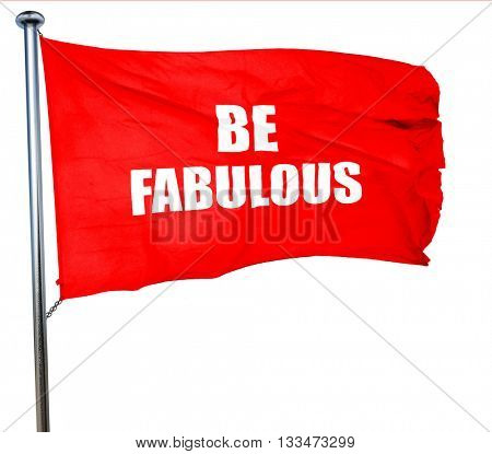 be fabulous, 3D rendering, a red waving flag