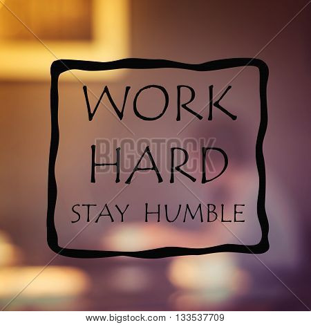 Work Hard Stay Humble -Quote on blur background