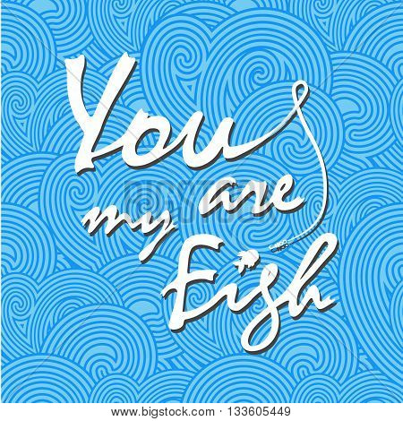 You are my fish. Stylish vector lettering card. The white inscription on the blue waves.