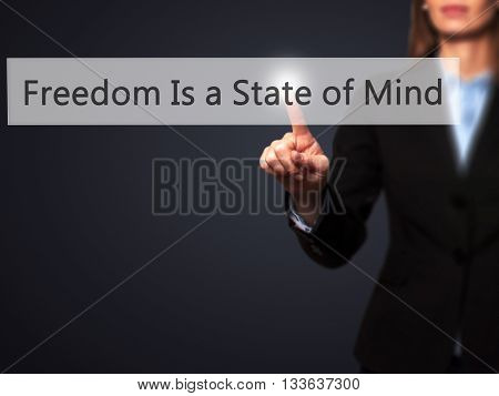 Freedom Is A State Of Mind - Businesswoman Hand Pressing Button On Touch Screen Interface.