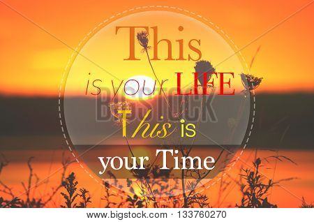 This is your life this is your time - Motivational Inspirational Quote