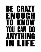Inspiring Motivation Quote With Text Be Crazy Enough To Know You Can Do Anything In Life. Vector Typ poster