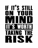 Inspiring Motivation Quote With Text If It Is Still On Your Mind It Is Worth Taking The Risk. Vector poster