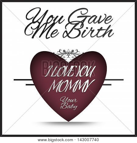 I love you Mommy - You gave me Birth