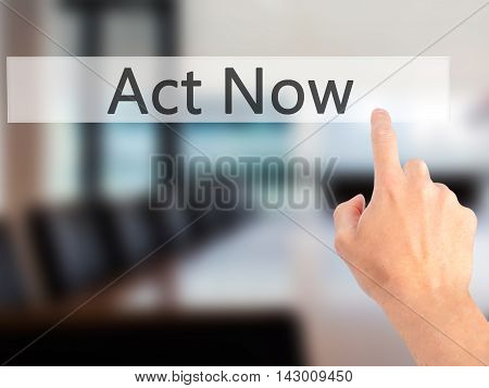 Act Now - Hand Pressing A Button On Blurred Background Concept On Visual Screen.