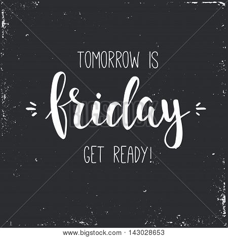 Tomorrow is friday get ready. Conceptual handwritten phrase. T shirt hand lettered calligraphic design. Inspirational vector poster.