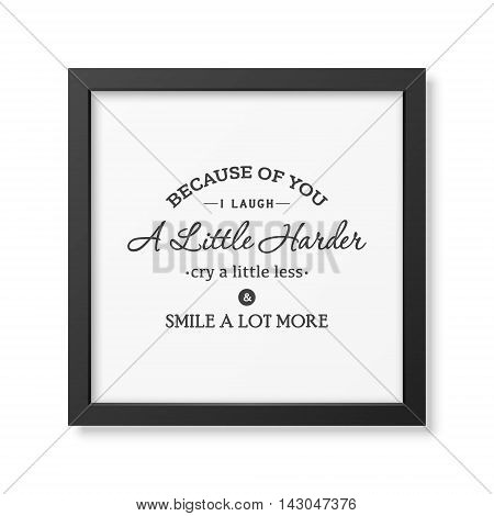 Because of you i laugh a little harder cry a little less and smile a lot more - Typographical Poster in the realistic square black frame isolated on white background. Vector EPS10 illustration.