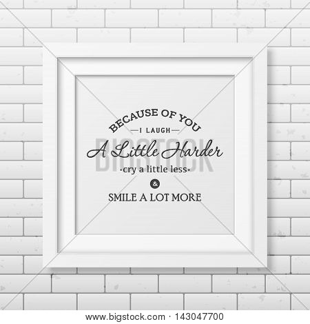 Because of you i laugh a little harder cry a little less and smile a lot more - Typographical Poster in the realistic square white frame on the brick wall background. Vector EPS10 illustration.