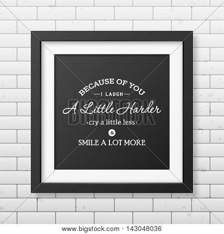 Because of you i laugh a little harder cry a little less and smile a lot more - Typographical Poster in the realistic square black frame on the brick wall background. Vector EPS10 illustration.