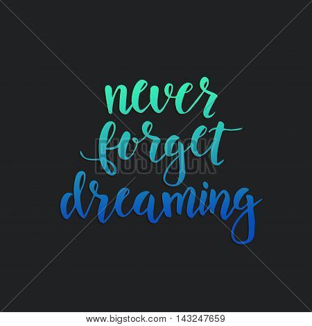 Never Forget Dreaming. Conceptual handwritten phrase. T shirt hand lettered calligraphic design. Inspirational vector typography.