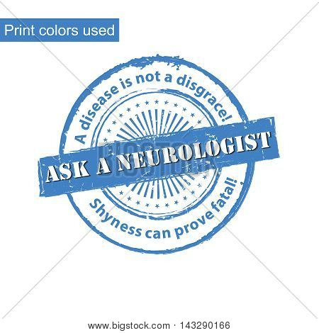 Ask a Neurologist - grunge printable label / stamp with medical issue. Disease is not a disgrace. Shyness can be deadly. Print colors used