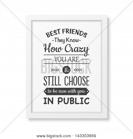 Best friends they know how crazy you are and still choose to be seen with you in public - Typographical Poster in the realistic square white frame isolated on white background. Vector EPS10 illustration.