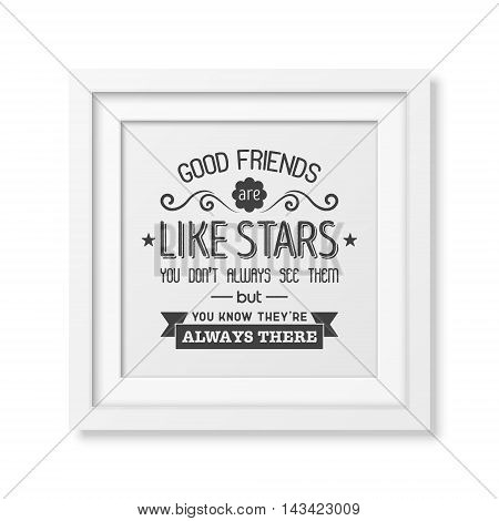 Good friends are like stars you do not always see them but you know they are always there - Typographical Poster in the realistic square white frame isolated on white background. Vector EPS10 illustration.