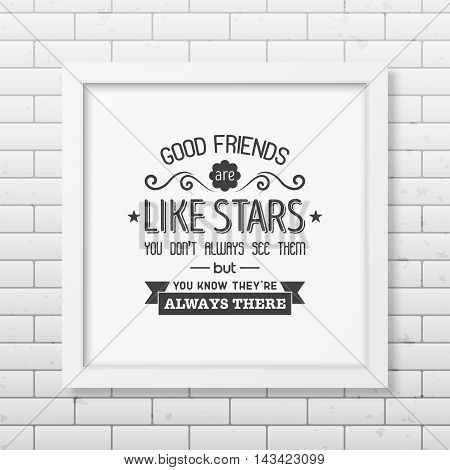 Good friends are like stars you do not always see them but you know they are always there - Typographical Poster in the realistic square white frame on the brick wall background. Vector EPS10 illustration.