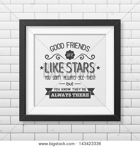 Good friends are like stars you do not always see them but you know they are always there - Typographical Poster in the realistic square black frame on the brick wall background. Vector EPS10 illustration.