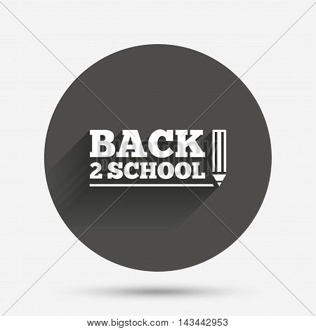 Back to school sign icon. Back 2 school pencil symbol. Circle flat button with shadow. Vector