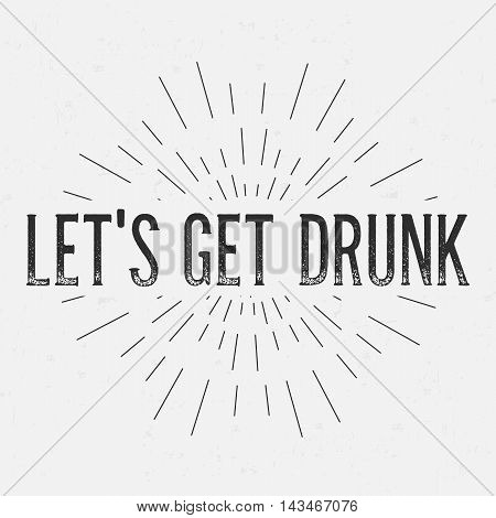 Abstract creative vector design layout with text - let get drunk. Vintage concept background, art template, retro elements, logo, labels, layout, badge, old banner, card. Hand made typography word.