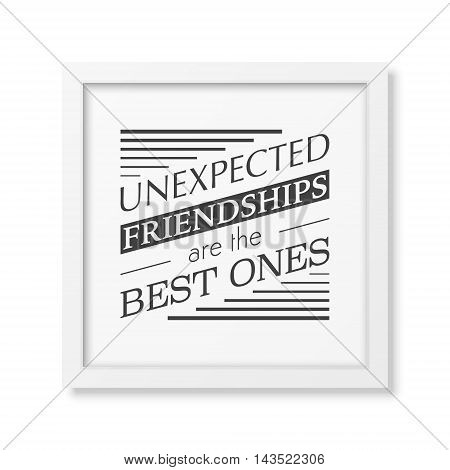 Unexpected friendships are the best ones - Typographical Poster in the realistic square white frame isolated on white background. Vector EPS10 illustration.
