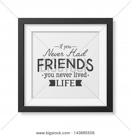 If you never had friends you never lived life - Typographical Poster in the realistic square black frame isolated on white background. Vector EPS10 illustration.
