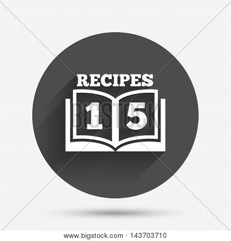 Cookbook sign icon. 15 Recipes book symbol. Circle flat button with shadow. Vector