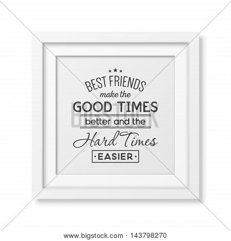 Best friends make the good times better and the hard times easier - Typographical Poster in the realistic square white frame isolated on white background. Vector EPS10 illustration.