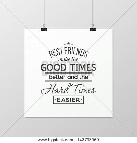 Best friends make the good times better and the hard times easier - Quote typographical Background on the poster. Vector EPS10 illustration.