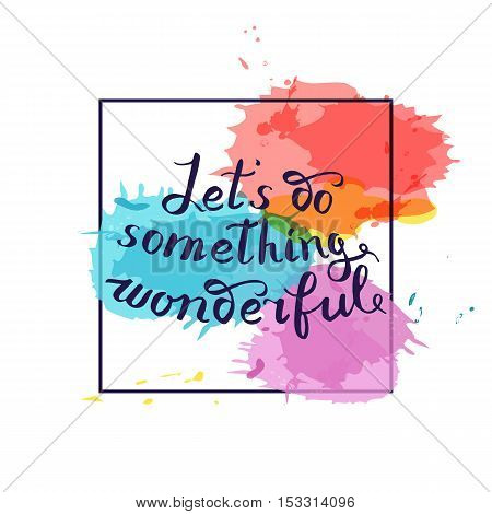 Let s do something wonderful-motivational quote typography art. Black vector phrase isolated on blue red watercolor imitation background. Lettering for posters cards design.