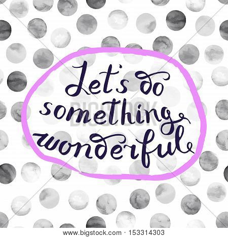 Let s do something wonderful-motivational quote typography art. Black vector phrase isolated on watercolor polka dots background. Lettering for posters cards design.