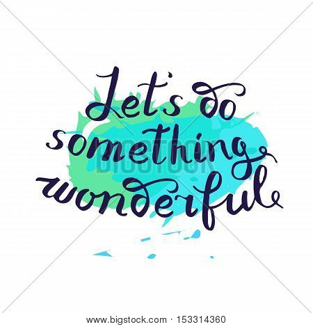 Let s do something wonderful-motivational quote typography art. Black vector phrase isolated on blue watercolor imitation background. Lettering for posters cards design.