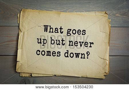 Traditional riddle.  What goes up but never comes down?( Your age.)