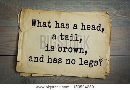 Traditional riddle. What has a head, a tail, is brown, and has no legs?( A penny.)
