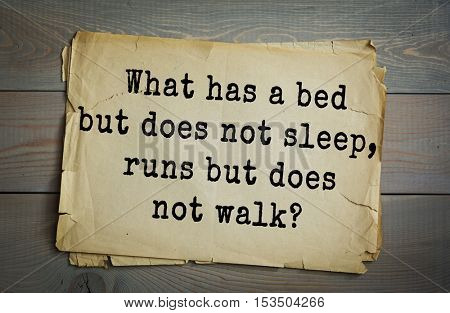 Traditional riddle.  What has a bed but does not sleep, runs but does not walk?( A river.)