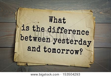 Traditional riddle. What is the difference between yesterday and tomorrow?( Today.)