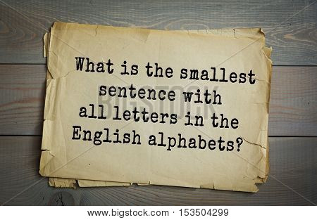 Traditional riddle.  What is the smallest sentence with all letters in the English alphabets?( The quick brown fox jumps over the lazy dog.)