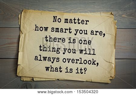 Traditional riddle. No matter how smart you are, there is one thing you will always overlook, what is it?( Your own nose.)