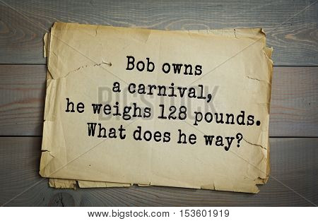 Traditional riddle. Bob owns a carnival, he weighs 128 pounds. What does he way?( Children. (He is a cheater in a guess the weight contest).)