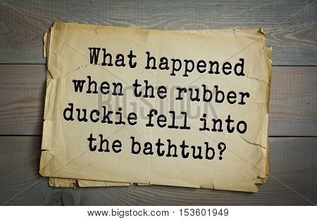 Traditional riddle. What happened when the rubber duckie fell into the bathtub?( It quacked up.)
