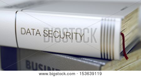 Data Security - Closeup of the Book Title. Closeup View. Data Security Concept. Book Title. Data Security Concept on Book Title. Toned Image with Selective focus. 3D Rendering.
