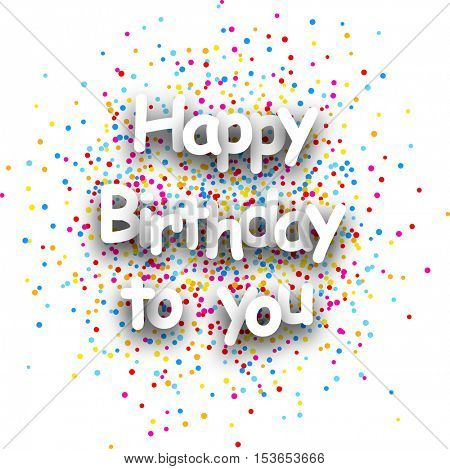 Happy birthday to you paper card with color drops. Vector illustration.