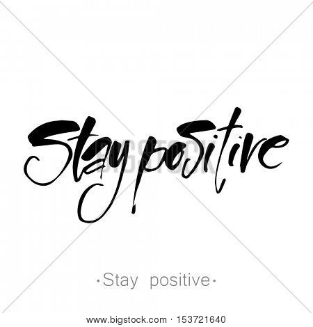 STAY POSITIVE. Life quote. Hand lettered text. Inspirational poster, print, clothing design. Vector template.